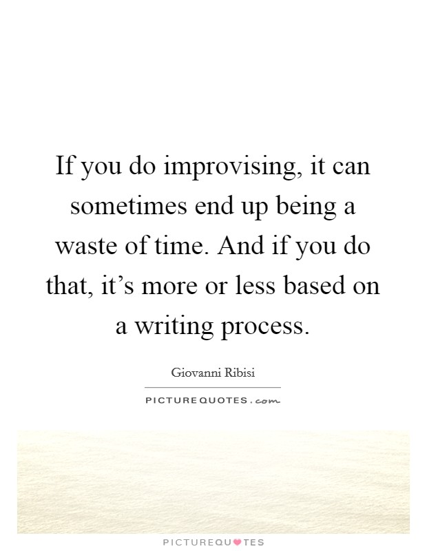 If you do improvising, it can sometimes end up being a waste of time. And if you do that, it's more or less based on a writing process Picture Quote #1