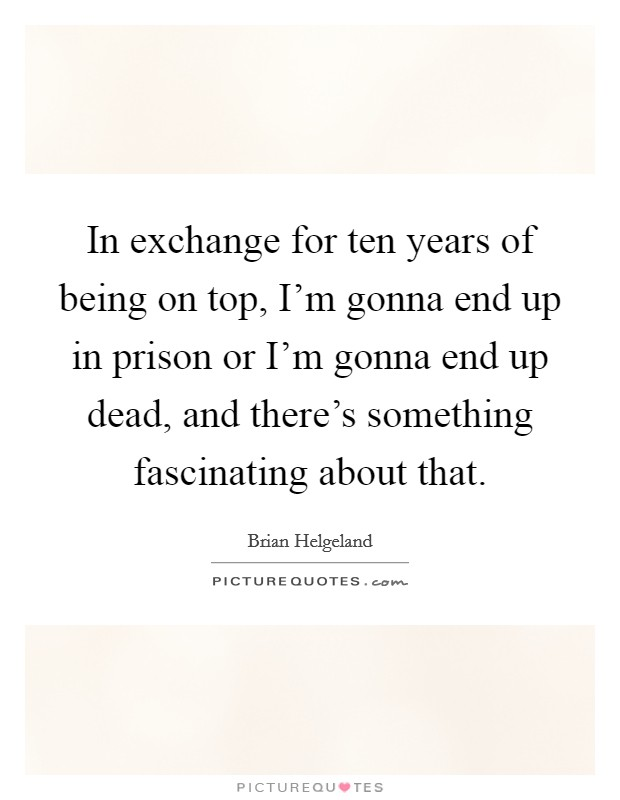 In exchange for ten years of being on top, I'm gonna end up in prison or I'm gonna end up dead, and there's something fascinating about that Picture Quote #1