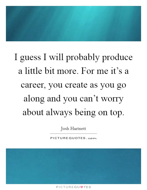 I guess I will probably produce a little bit more. For me it's a career, you create as you go along and you can't worry about always being on top Picture Quote #1