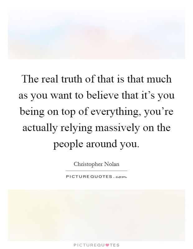 The real truth of that is that much as you want to believe that it's you being on top of everything, you're actually relying massively on the people around you Picture Quote #1