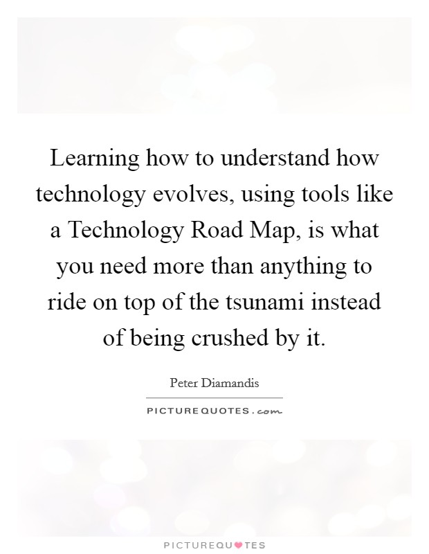 Learning how to understand how technology evolves, using tools like a Technology Road Map, is what you need more than anything to ride on top of the tsunami instead of being crushed by it Picture Quote #1