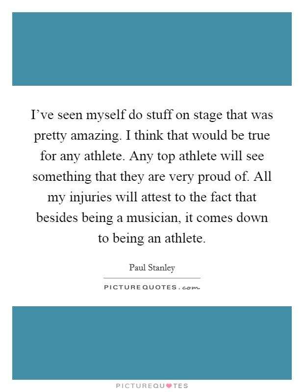 I've seen myself do stuff on stage that was pretty amazing. I think that would be true for any athlete. Any top athlete will see something that they are very proud of. All my injuries will attest to the fact that besides being a musician, it comes down to being an athlete Picture Quote #1