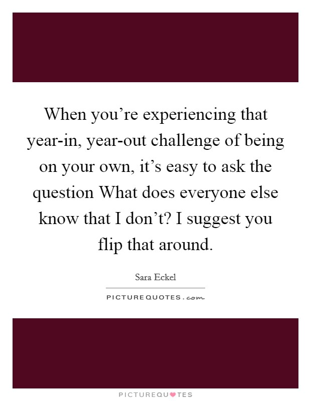 When you're experiencing that year-in, year-out challenge of being on your own, it's easy to ask the question What does everyone else know that I don't? I suggest you flip that around Picture Quote #1
