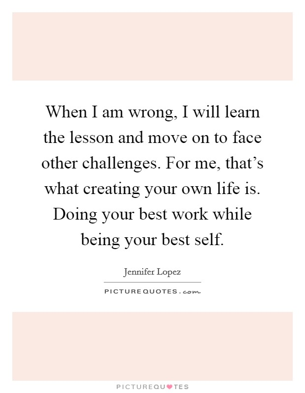 When I am wrong, I will learn the lesson and move on to face other challenges. For me, that's what creating your own life is. Doing your best work while being your best self Picture Quote #1