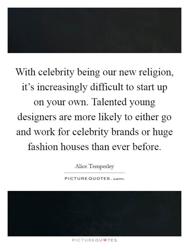 With celebrity being our new religion, it's increasingly difficult to start up on your own. Talented young designers are more likely to either go and work for celebrity brands or huge fashion houses than ever before Picture Quote #1