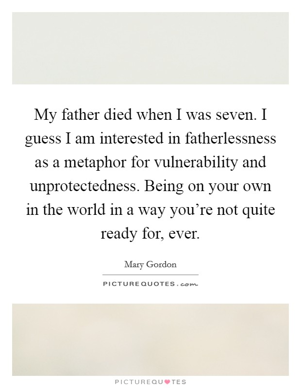 My father died when I was seven. I guess I am interested in fatherlessness as a metaphor for vulnerability and unprotectedness. Being on your own in the world in a way you're not quite ready for, ever Picture Quote #1