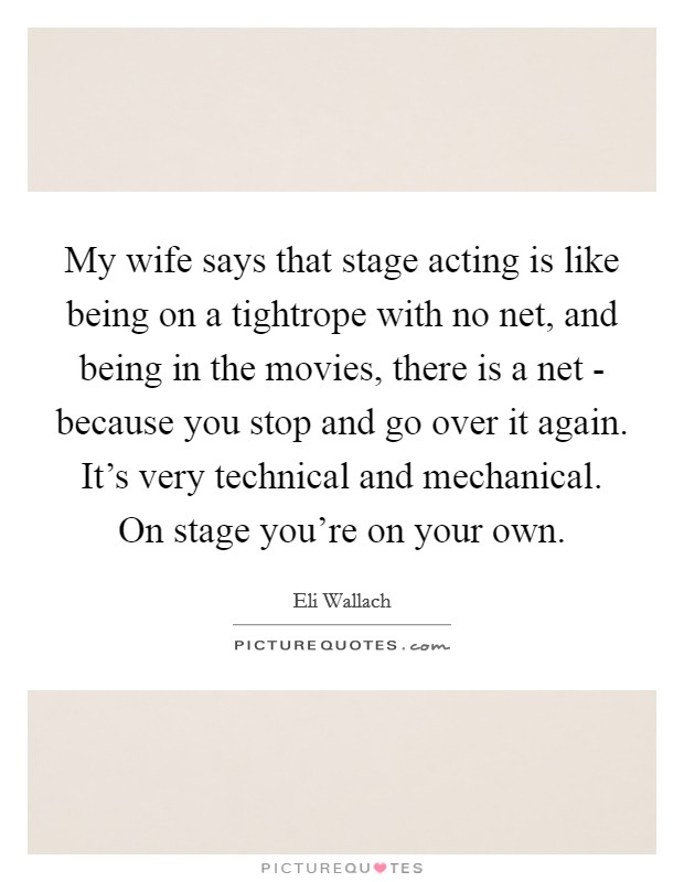 My wife says that stage acting is like being on a tightrope with no net, and being in the movies, there is a net - because you stop and go over it again. It's very technical and mechanical. On stage you're on your own Picture Quote #1