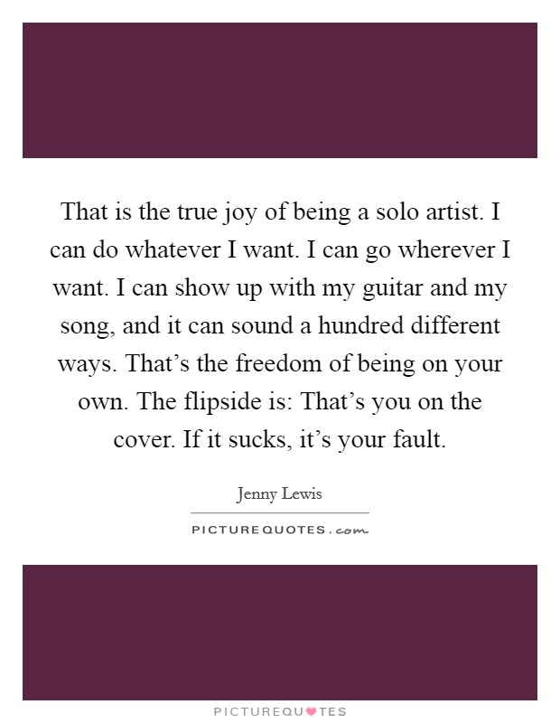 That is the true joy of being a solo artist. I can do whatever I want. I can go wherever I want. I can show up with my guitar and my song, and it can sound a hundred different ways. That's the freedom of being on your own. The flipside is: That's you on the cover. If it sucks, it's your fault Picture Quote #1