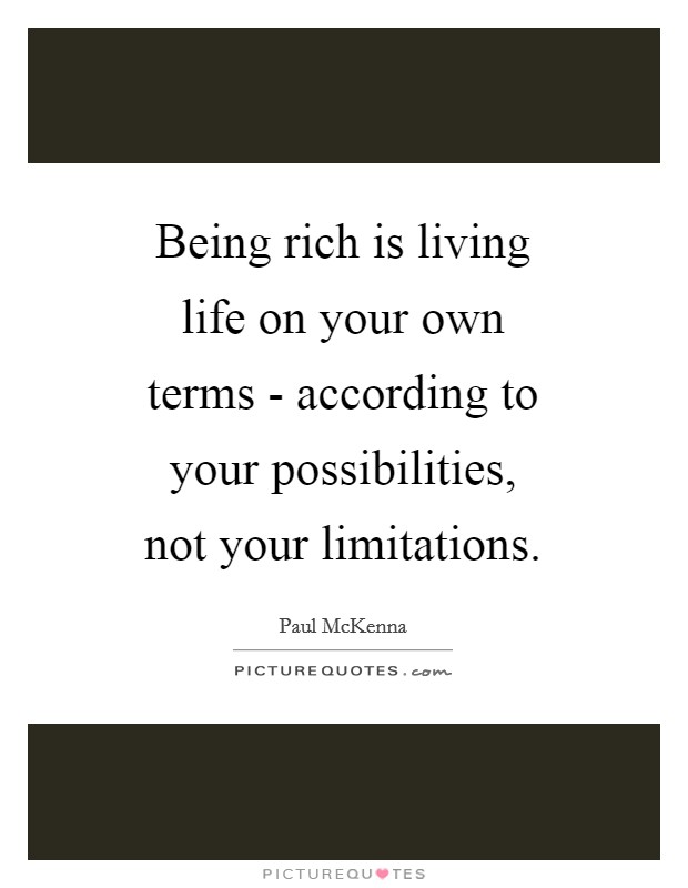 Being rich is living life on your own terms - according to your possibilities, not your limitations Picture Quote #1