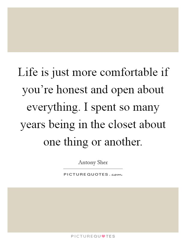 Life is just more comfortable if you're honest and open about everything. I spent so many years being in the closet about one thing or another Picture Quote #1