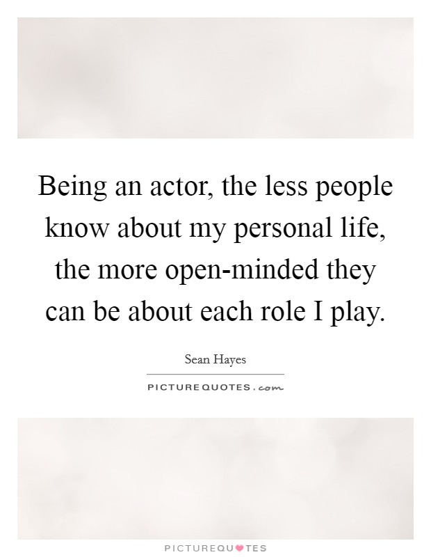 Being an actor, the less people know about my personal life, the more open-minded they can be about each role I play Picture Quote #1