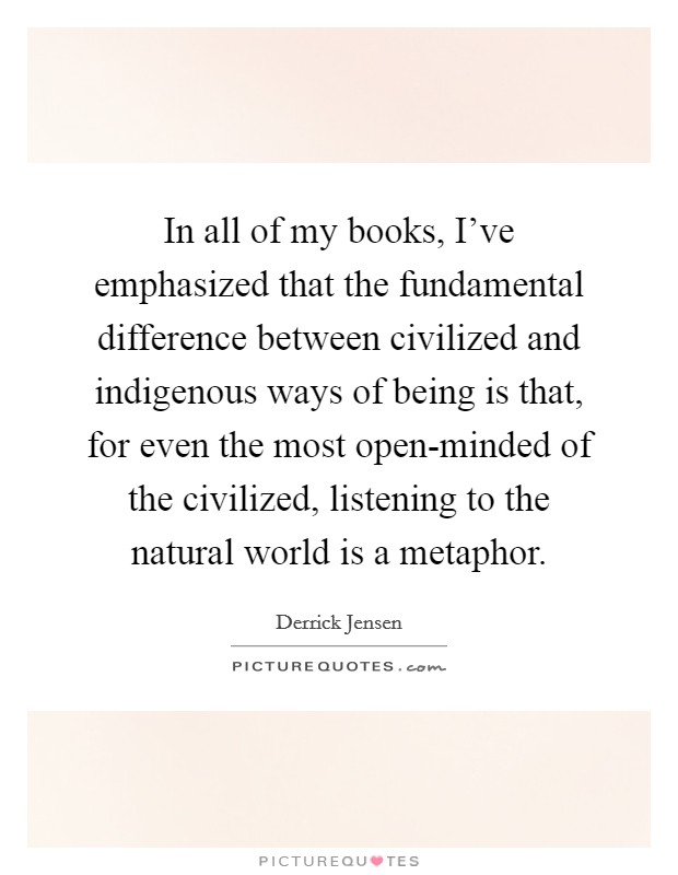 In all of my books, I've emphasized that the fundamental difference between civilized and indigenous ways of being is that, for even the most open-minded of the civilized, listening to the natural world is a metaphor Picture Quote #1