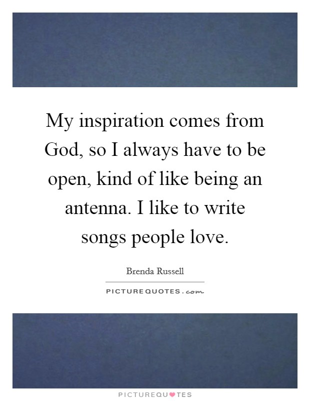 My inspiration comes from God, so I always have to be open, kind of like being an antenna. I like to write songs people love Picture Quote #1