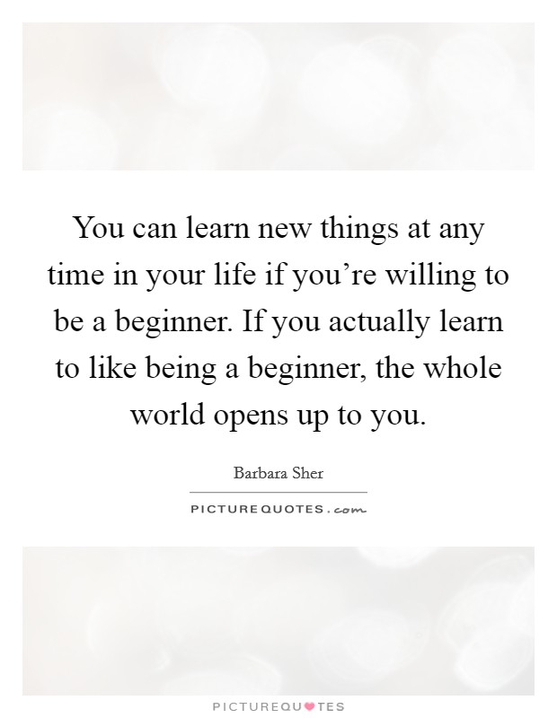 You can learn new things at any time in your life if you're willing to be a beginner. If you actually learn to like being a beginner, the whole world opens up to you Picture Quote #1