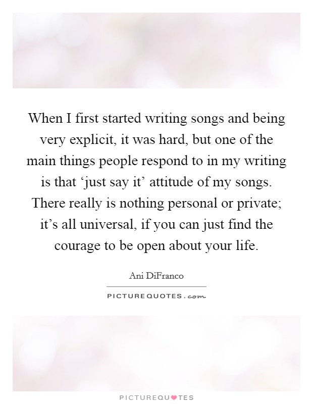When I first started writing songs and being very explicit, it was hard, but one of the main things people respond to in my writing is that 'just say it' attitude of my songs. There really is nothing personal or private; it's all universal, if you can just find the courage to be open about your life Picture Quote #1