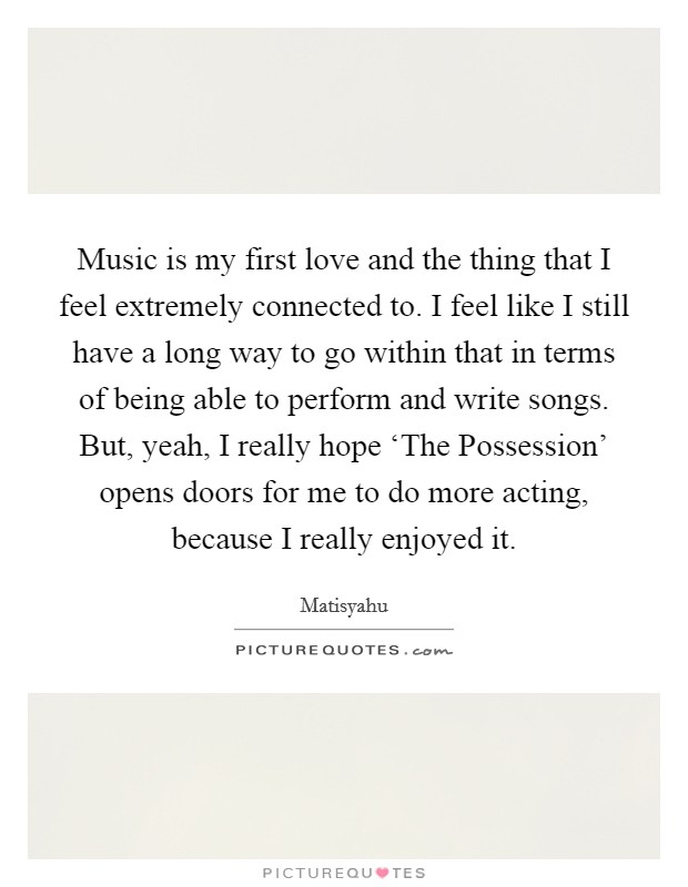 Music is my first love and the thing that I feel extremely connected to. I feel like I still have a long way to go within that in terms of being able to perform and write songs. But, yeah, I really hope 'The Possession' opens doors for me to do more acting, because I really enjoyed it Picture Quote #1