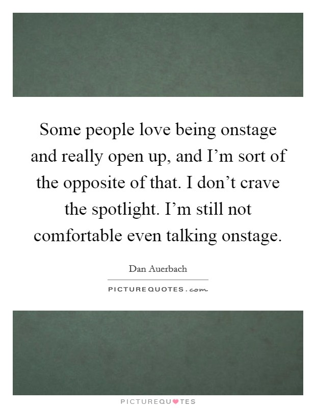 Some people love being onstage and really open up, and I'm sort of the opposite of that. I don't crave the spotlight. I'm still not comfortable even talking onstage Picture Quote #1