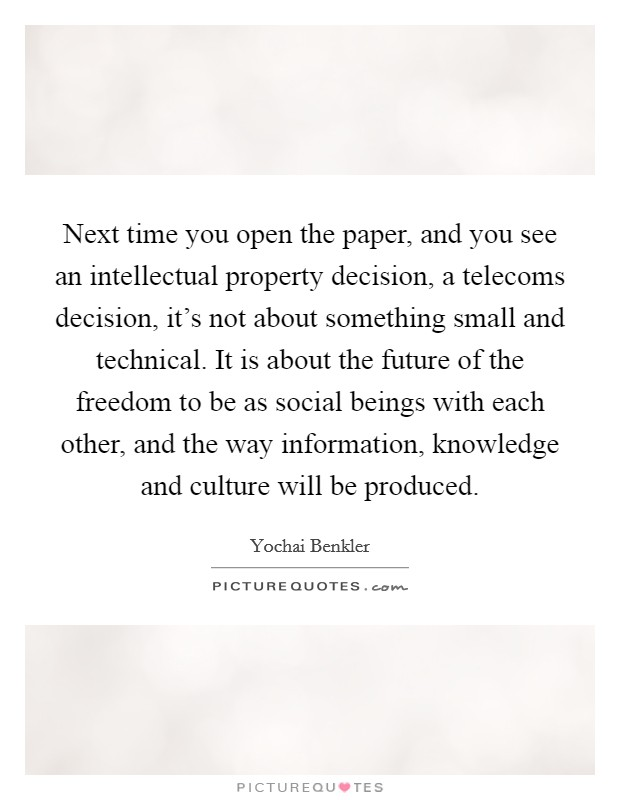 Next time you open the paper, and you see an intellectual property decision, a telecoms decision, it's not about something small and technical. It is about the future of the freedom to be as social beings with each other, and the way information, knowledge and culture will be produced Picture Quote #1