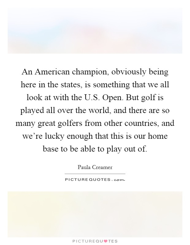 An American champion, obviously being here in the states, is something that we all look at with the U.S. Open. But golf is played all over the world, and there are so many great golfers from other countries, and we're lucky enough that this is our home base to be able to play out of Picture Quote #1