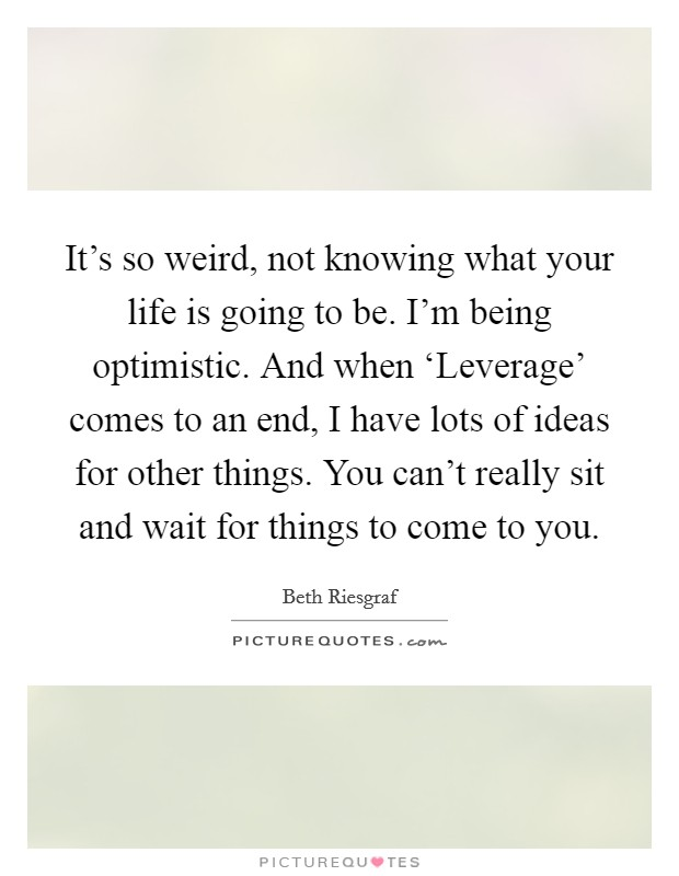 It's so weird, not knowing what your life is going to be. I'm being optimistic. And when 'Leverage' comes to an end, I have lots of ideas for other things. You can't really sit and wait for things to come to you Picture Quote #1