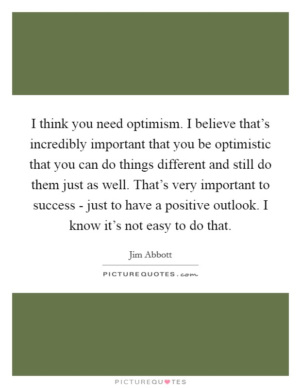 I think you need optimism. I believe that's incredibly important that you be optimistic that you can do things different and still do them just as well. That's very important to success - just to have a positive outlook. I know it's not easy to do that Picture Quote #1