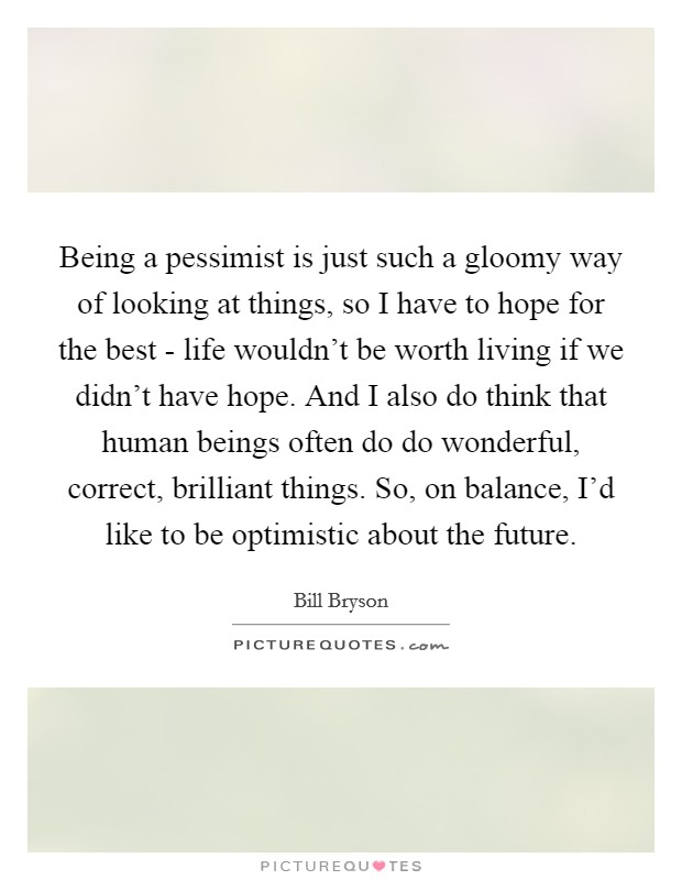 Being a pessimist is just such a gloomy way of looking at things, so I have to hope for the best - life wouldn't be worth living if we didn't have hope. And I also do think that human beings often do do wonderful, correct, brilliant things. So, on balance, I'd like to be optimistic about the future Picture Quote #1
