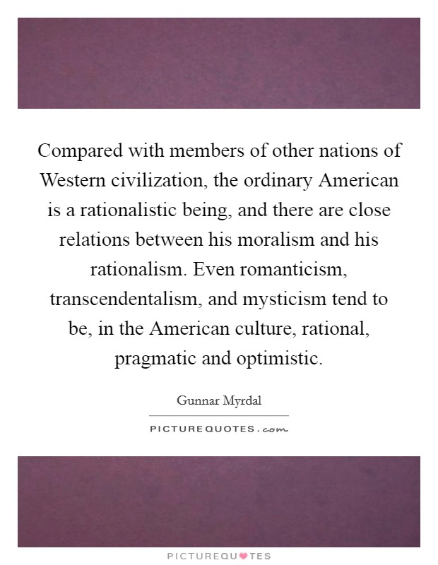 Compared with members of other nations of Western civilization, the ordinary American is a rationalistic being, and there are close relations between his moralism and his rationalism. Even romanticism, transcendentalism, and mysticism tend to be, in the American culture, rational, pragmatic and optimistic Picture Quote #1