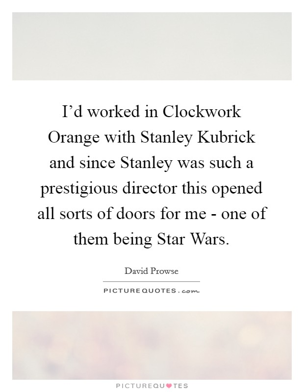I'd worked in Clockwork Orange with Stanley Kubrick and since Stanley was such a prestigious director this opened all sorts of doors for me - one of them being Star Wars Picture Quote #1