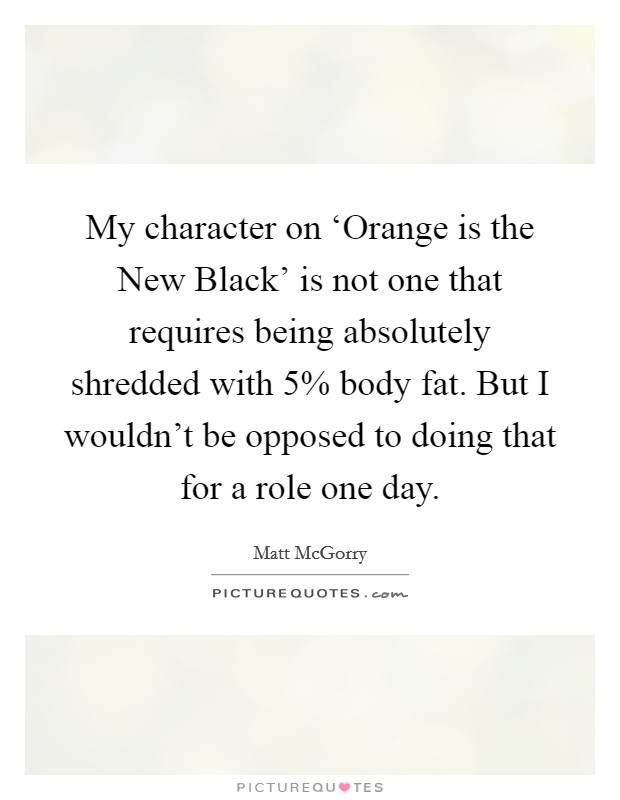 My character on 'Orange is the New Black' is not one that requires being absolutely shredded with 5% body fat. But I wouldn't be opposed to doing that for a role one day Picture Quote #1