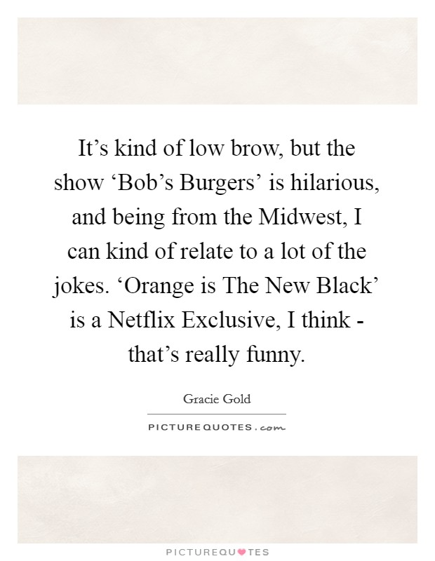 It's kind of low brow, but the show 'Bob's Burgers' is hilarious, and being from the Midwest, I can kind of relate to a lot of the jokes. 'Orange is The New Black' is a Netflix Exclusive, I think - that's really funny Picture Quote #1