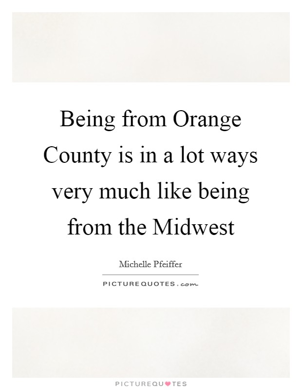 Being from Orange County is in a lot ways very much like being from the Midwest Picture Quote #1