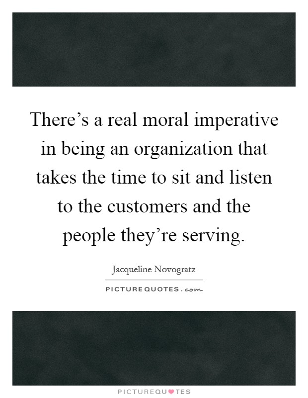 There's a real moral imperative in being an organization that takes the time to sit and listen to the customers and the people they're serving Picture Quote #1