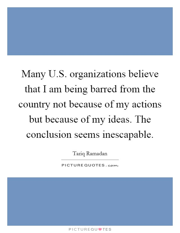 Many U.S. organizations believe that I am being barred from the country not because of my actions but because of my ideas. The conclusion seems inescapable Picture Quote #1