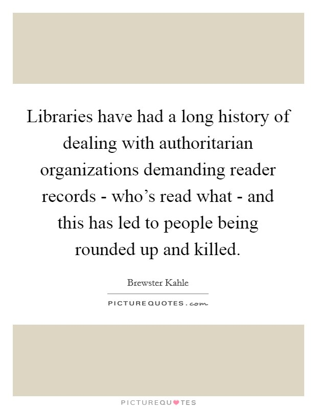 Libraries have had a long history of dealing with authoritarian organizations demanding reader records - who's read what - and this has led to people being rounded up and killed Picture Quote #1