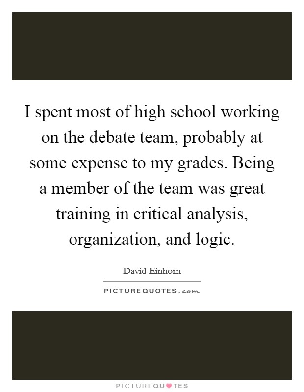 I spent most of high school working on the debate team, probably at some expense to my grades. Being a member of the team was great training in critical analysis, organization, and logic Picture Quote #1
