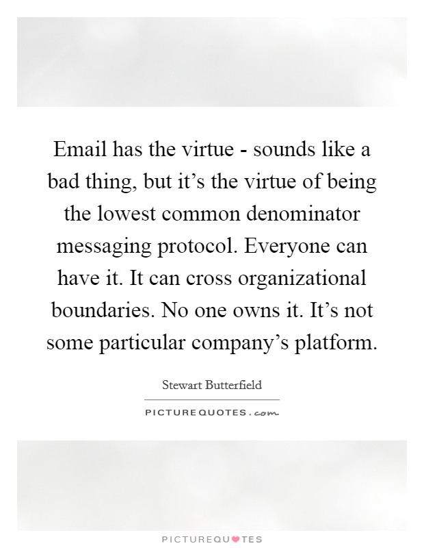 Email has the virtue - sounds like a bad thing, but it's the virtue of being the lowest common denominator messaging protocol. Everyone can have it. It can cross organizational boundaries. No one owns it. It's not some particular company's platform Picture Quote #1