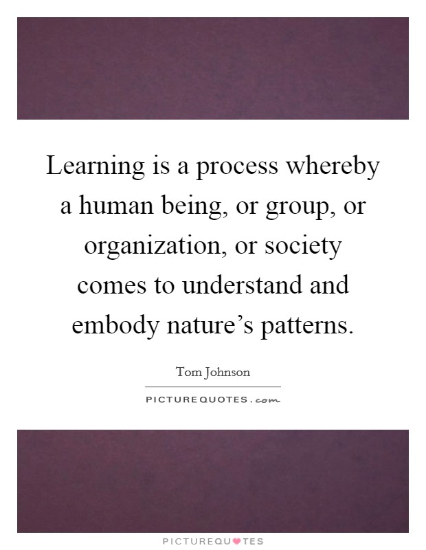 Learning is a process whereby a human being, or group, or organization, or society comes to understand and embody nature's patterns Picture Quote #1