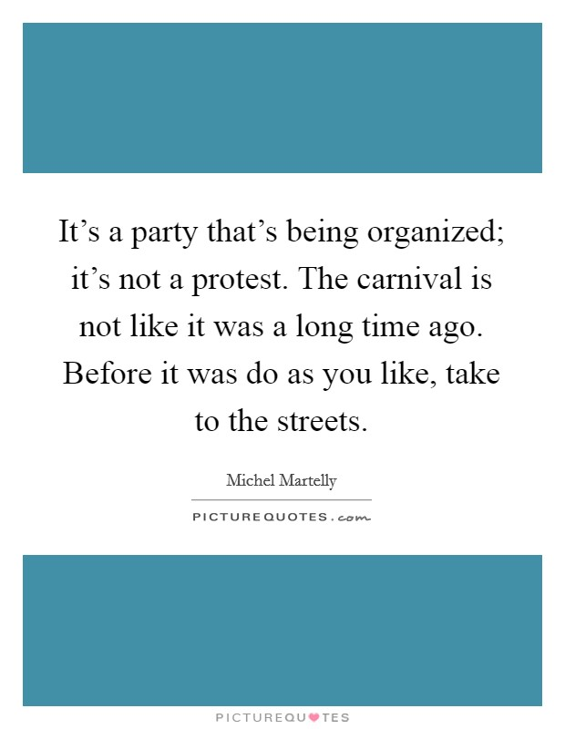 It's a party that's being organized; it's not a protest. The carnival is not like it was a long time ago. Before it was do as you like, take to the streets Picture Quote #1