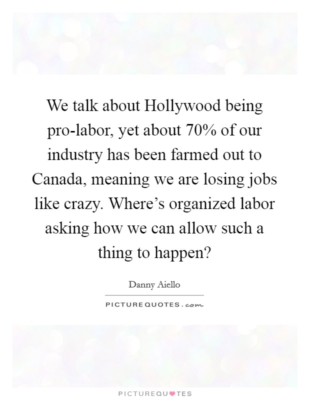 We talk about Hollywood being pro-labor, yet about 70% of our industry has been farmed out to Canada, meaning we are losing jobs like crazy. Where's organized labor asking how we can allow such a thing to happen? Picture Quote #1