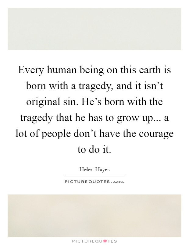 Every human being on this earth is born with a tragedy, and it isn't original sin. He's born with the tragedy that he has to grow up... a lot of people don't have the courage to do it Picture Quote #1