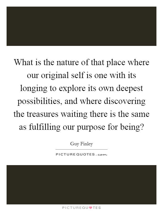 What is the nature of that place where our original self is one with its longing to explore its own deepest possibilities, and where discovering the treasures waiting there is the same as fulfilling our purpose for being? Picture Quote #1