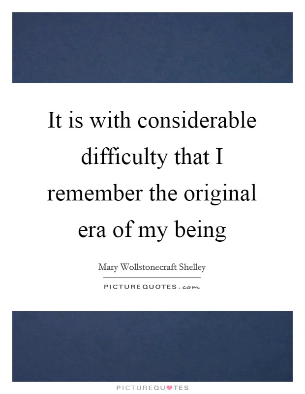 It is with considerable difficulty that I remember the original era of my being Picture Quote #1