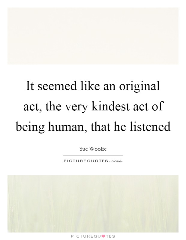 It seemed like an original act, the very kindest act of being human, that he listened Picture Quote #1