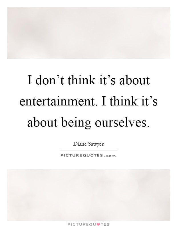 I don't think it's about entertainment. I think it's about being ourselves Picture Quote #1