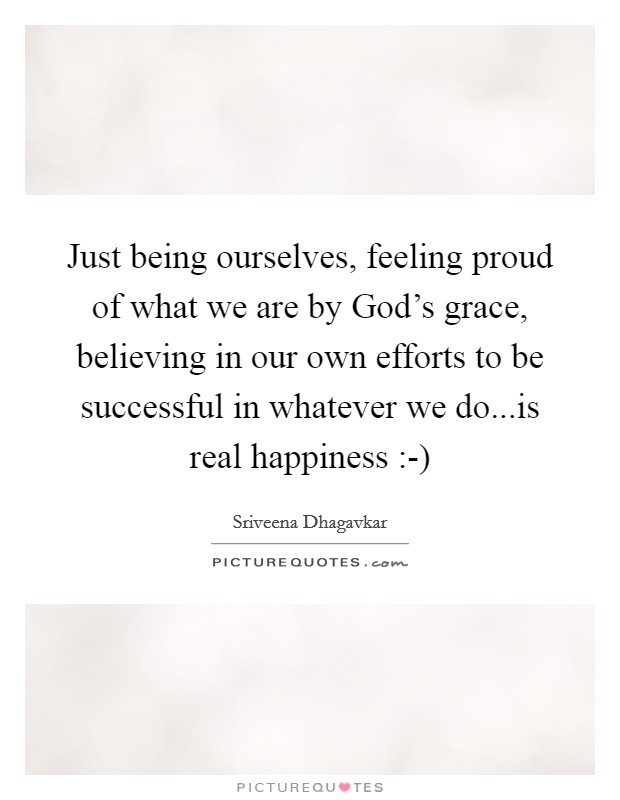Just being ourselves, feeling proud of what we are by God's grace, believing in our own efforts to be successful in whatever we do...is real happiness :-) Picture Quote #1