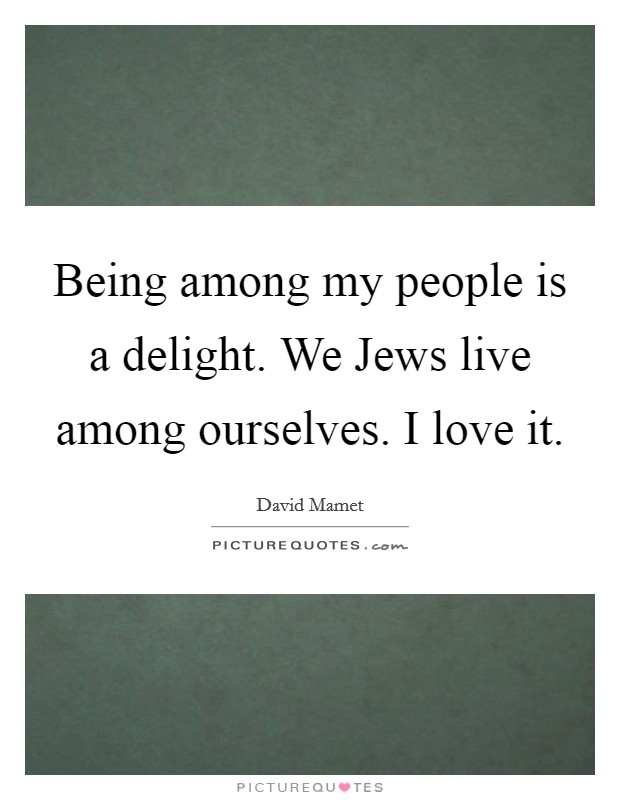 Being among my people is a delight. We Jews live among ourselves. I love it Picture Quote #1
