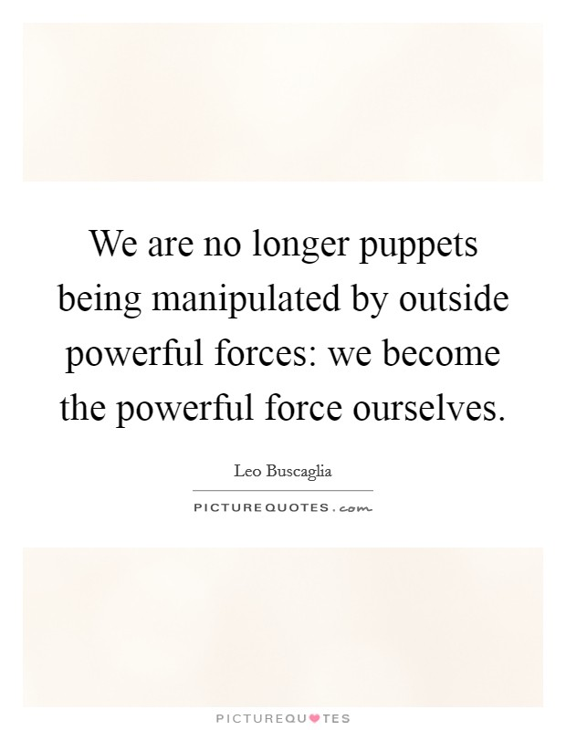 We are no longer puppets being manipulated by outside powerful forces: we become the powerful force ourselves Picture Quote #1