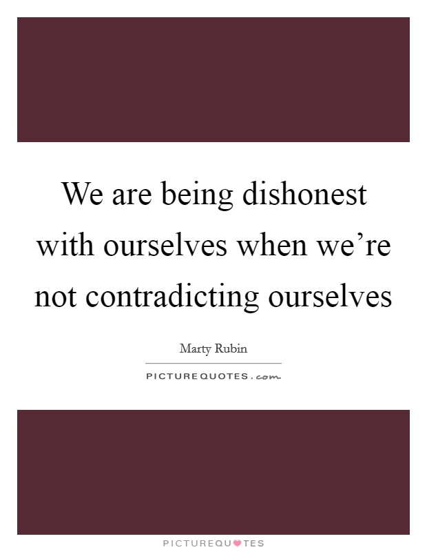 We are being dishonest with ourselves when we're not contradicting ourselves Picture Quote #1