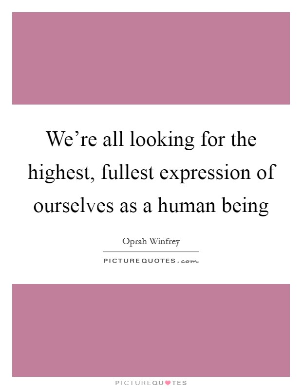 We're all looking for the highest, fullest expression of ourselves as a human being Picture Quote #1