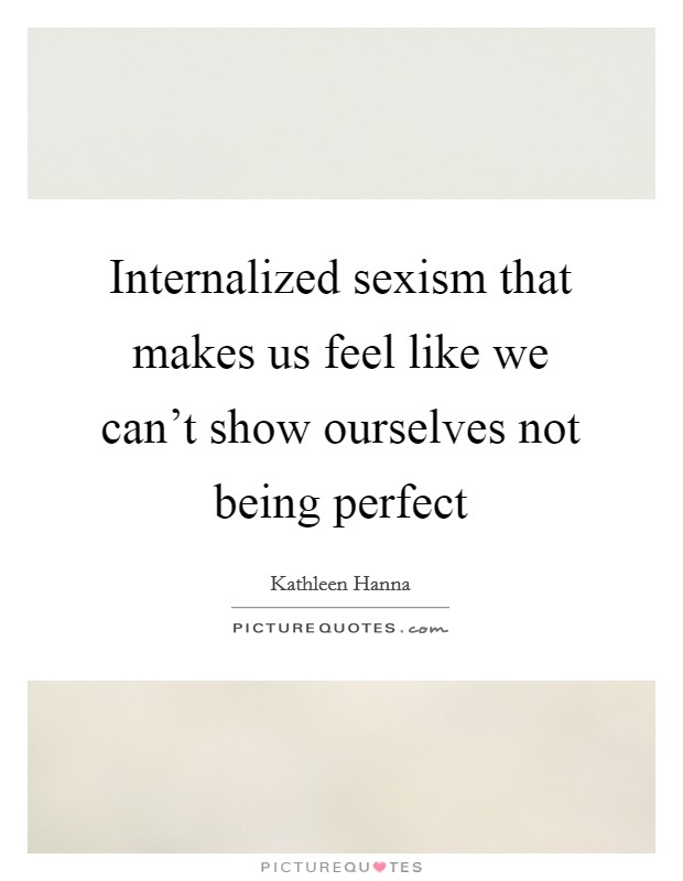 Internalized sexism that makes us feel like we can't show ourselves not being perfect Picture Quote #1